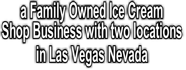 a Family Owned Ice Cream  Shop Business with two locations  in Las Vegas Nevada